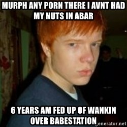 Flame_haired_Poser - murph any porn there I avnt had my nuts in abar  6 years am fed up of wankin over babestation