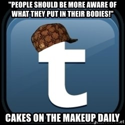 "Scumblr - ""PEOPLE SHOULD BE MORE AWARE OF WHAT THEY PUT IN THEIR BODIES!"" CAKES ON THE MAKEUP DAILY"