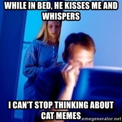 Internet Husband - while in bed, he kisses me and whispers  i can't stop thinking about cat memes