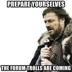 Prepare yourself - prepare yourselves the forum trolls are coming
