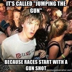 "-Sudden Clarity Clarence - It's called ""jumping the gun"" because races start with a gun shot"