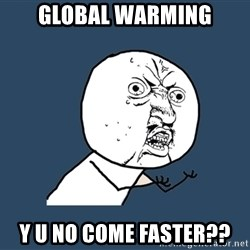 Y U No - global warming y u no come faster??