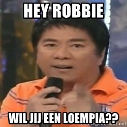 willie revillame you dont do that to me - HEY ROBBIE  WIL JIJ EEN LOEMPIA??
