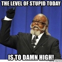 The tolerance is to damn high! - The Level of stupid today is to damn high!