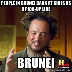 History guy - People in Brunei Bark at Girls as a pick-up line Brunei