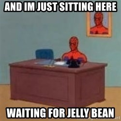 and im just sitting here masterbating - and im just sitting here waiting for jelly bean
