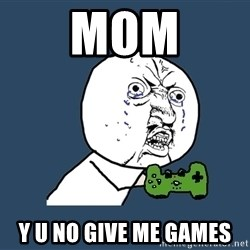Y U No - MOM Y U NO GIVE ME Games