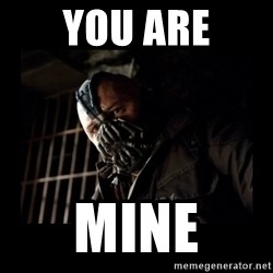 Bane Meme - You are Mine