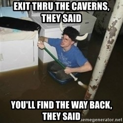 it'll be fun they say - exit thru the caverns,   they said you'll find the way back,    they said