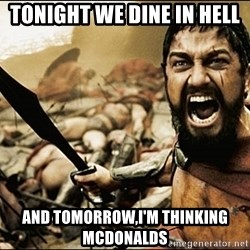 This Is Sparta Meme - TONIGHT WE DINE IN HELL AND TOMORROW,i'M THINKING MCDONALDS
