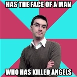 Privilege Denying Dude - has the face of a man who has killed angels
