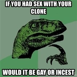 Velociraptor Xd - If you had sex with your clone would it be gay or incest