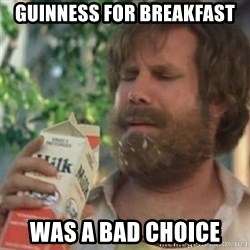 Milk was a bad choice - guinness for breakfast was a bad choice