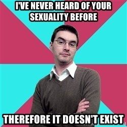 Privilege Denying Dude - I've never heard of your sexuality before Therefore it doesn't exist