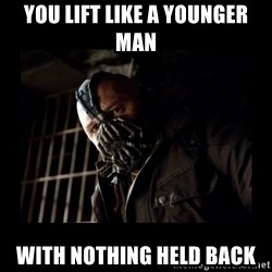 Bane Meme - you lift like a younger man with nothing held back