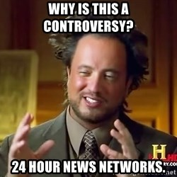 Ancient Aliens - Why is this a controversy? 24 hour news networks.