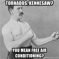 Manly man - TORNADOS, KENNESAW? YOU MEAN FREE AIR CONDITIONING?