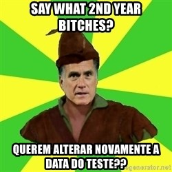 RomneyHood - Say what 2nd year bitches? Querem alterar novamente a data do teste??