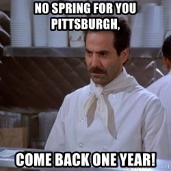 soup nazi - no spring for you pittsburgh, come back one year!