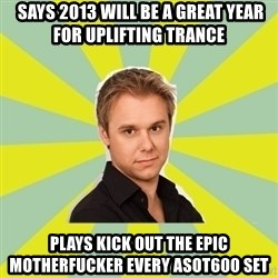 armin van buuren -  says 2013 will be a great year for uplifting trance plays kick out the epic motherfucker every asot600 set