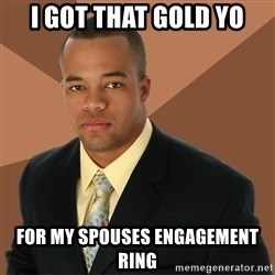 Successful Black Man - I got that gold yo for my spouses engagement ring