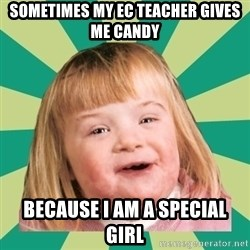 Retard girl - sometimes my ec teacher gives me candy because I am a special girl