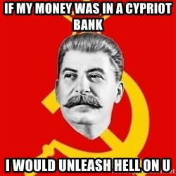 Stalin Says - if my money was in a cypriot bank i would unleash hell on u