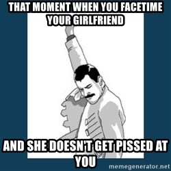 Freddy Mercury - That moment when you facetime your girlfriend and she doesn't get pissed at you