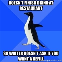 Socially Awkward Penguin - doesn't finish drink at restaurant so waiter doesn't ask if you want a refill