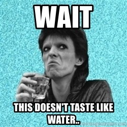 Disturbed Bowie - wait this doesn't taste like water..