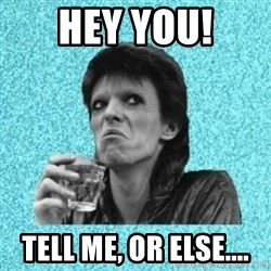 Disturbed Bowie - Hey you! Tell me, or else....