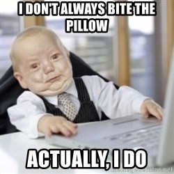 Working Babby - I DON'T ALWAYS BITE THE PILLOW ACTUALLY, I DO