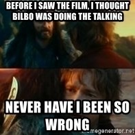 Never Have I Been So Wrong - Before i saw the film, I thought Bilbo was doing the talking Never have I been So Wrong