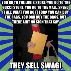 Swag fag chad costen -  You go to the Louis store. You go to the Gucci store. You go to the mall, spend it all, what you do it for? You can buy the rags, you can buy the bags, but there aint no sign that say THEY SELL SWAG!