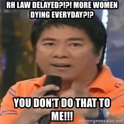 willie revillame you dont do that to me - RH LAW DELAYED?!?! MORE WOMEN DYING EVERYDAY?!? YOU DON'T DO THAT TO ME!!!