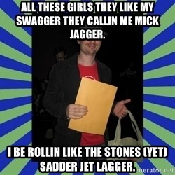 Swag fag chad costen - All these girls they like my swagger they callin me Mick Jagger. I be rollin like the stones (yet) sadder jet lagger.