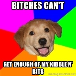Advice Dog - bitches can't get enough of my kibble n' bits