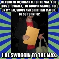 Swag fag chad costen - DJ turn me up, crank it to the max. I got lots of gwalla, I be blowin stacks. Polo on my hat, shoes and shirt dat match. I be so turnt up, I be swaggin to the max.