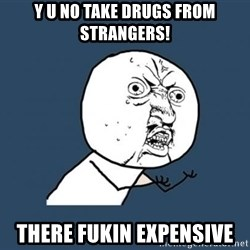 Y U no listen? - y u no take drugs from strangers! there fukin expensive