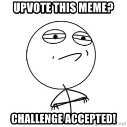 Challenge Accepted - upvote this meme? challenge accepted!