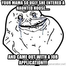 forever alone 2 - your mama so ugly she entered a haunted house..... and came out with a job application!!!