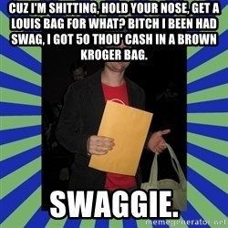 Swag fag chad costen - Cuz I'm shitting, hold your nose, Get a Louis bag for what? Bitch I been had swag, I got 50 thou' cash in a brown Kroger bag.  SWAGGIE.