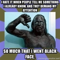 WANNABE BLACK MAN - I hate it when people tell me something I already know, and they demand my attention SO MUCH THAT I WENT BLACK FACE.