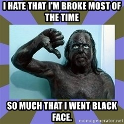 WANNABE BLACK MAN - I hate that I'm broke most of the time SO MUCH THAT I WENT BLACK FACE.