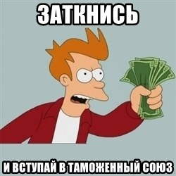 Shut Up And Take My Money Fry - зАТКНИСЬ И ВСТУПАЙ В ТАМОЖЕННЫЙ СОЮЗ