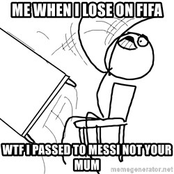 Desk Flip Rage Guy - me when i lose on fifa wtf i passed to messi not your mum