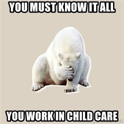 Bad RPer Polar Bear - YOU MUST KNOW IT ALL YOU WORK IN CHILD CARE