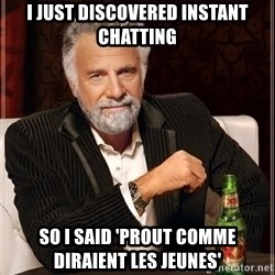The Most Interesting Man In The World - I just discovered instant chatting So I said 'Prout comme diraient les jeunes'