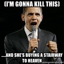 Expressive Obama - (I'm gonna kill this) .....and she's buying a stairway to heaven