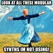 Look at all these - Look at all these modular synths im not using!
